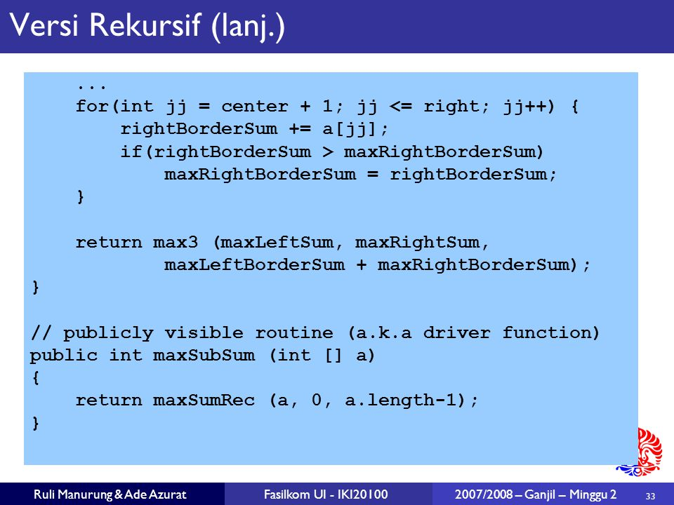 Versi Rekursif (lanj.) ... for(int jj = center + 1; jj <= right; jj++) { rightBorderSum += a[jj];